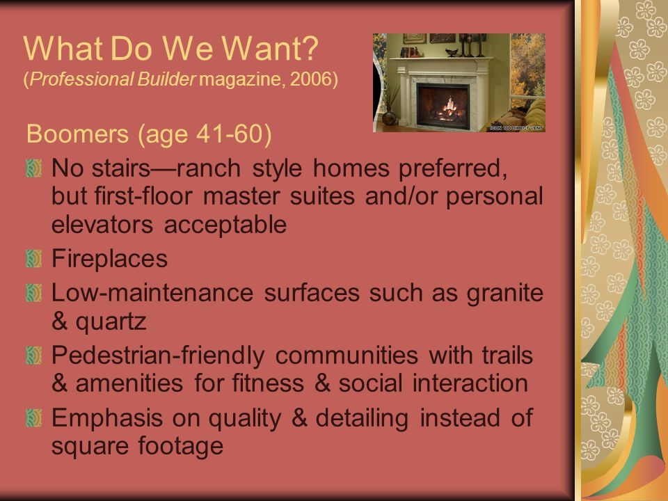 What Do We Want? (Professional Builder magazine, 2006) Boomers (age 41-60) No stairs—ranch style homes preferred, but first-floor master suites and/or