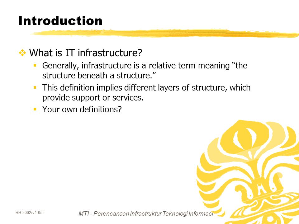 MTI - Perencanaan Infrastruktur Teknologi Informasi BH-2002/v1.0/5 Introduction  What is IT infrastructure?  Generally, infrastructure is a relative