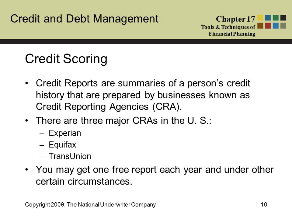 Credit and Debt Management Chapter 17 Tools & Techniques of Financial Planning Copyright 2009, The National Underwriter Company10 Credit Scoring Credit Reports are summaries of a person's credit history that are prepared by businesses known as Credit Reporting Agencies (CRA).