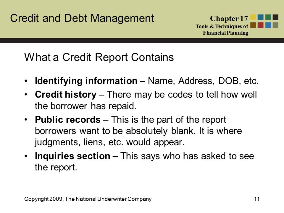 Credit and Debt Management Chapter 17 Tools & Techniques of Financial Planning Copyright 2009, The National Underwriter Company11 What a Credit Report Contains Identifying information – Name, Address, DOB, etc.