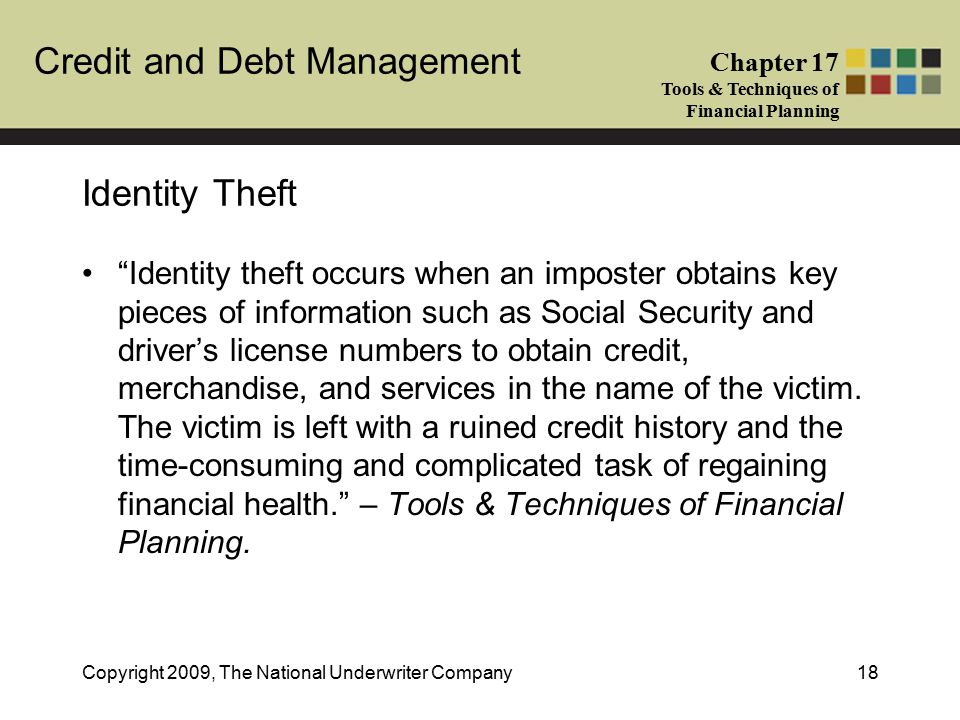 Credit and Debt Management Chapter 17 Tools & Techniques of Financial Planning Copyright 2009, The National Underwriter Company18 Identity Theft Identity theft occurs when an imposter obtains key pieces of information such as Social Security and driver's license numbers to obtain credit, merchandise, and services in the name of the victim.