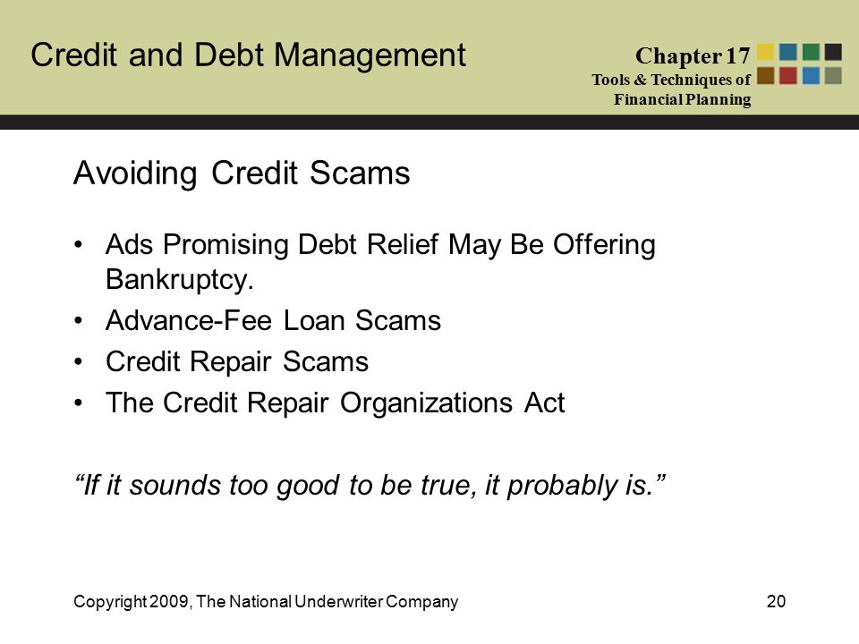 Credit and Debt Management Chapter 17 Tools & Techniques of Financial Planning Copyright 2009, The National Underwriter Company20 Avoiding Credit Scams Ads Promising Debt Relief May Be Offering Bankruptcy.