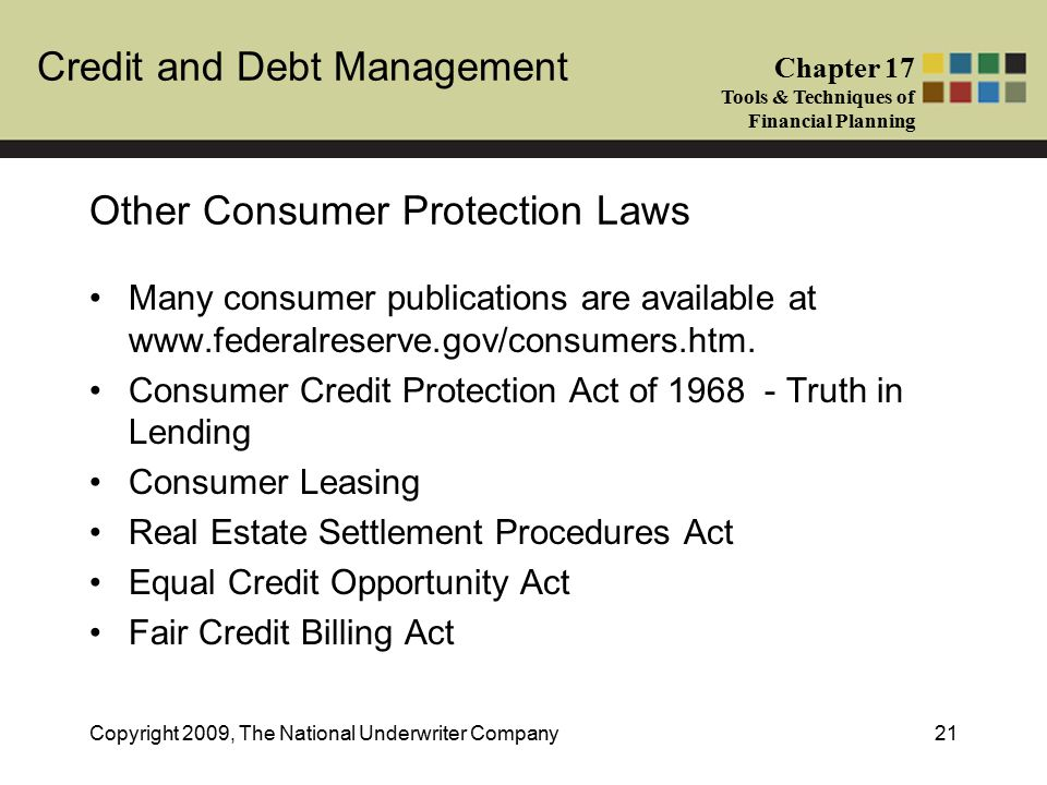 Credit and Debt Management Chapter 17 Tools & Techniques of Financial Planning Copyright 2009, The National Underwriter Company21 Other Consumer Protection Laws Many consumer publications are available at www.federalreserve.gov/consumers.htm.