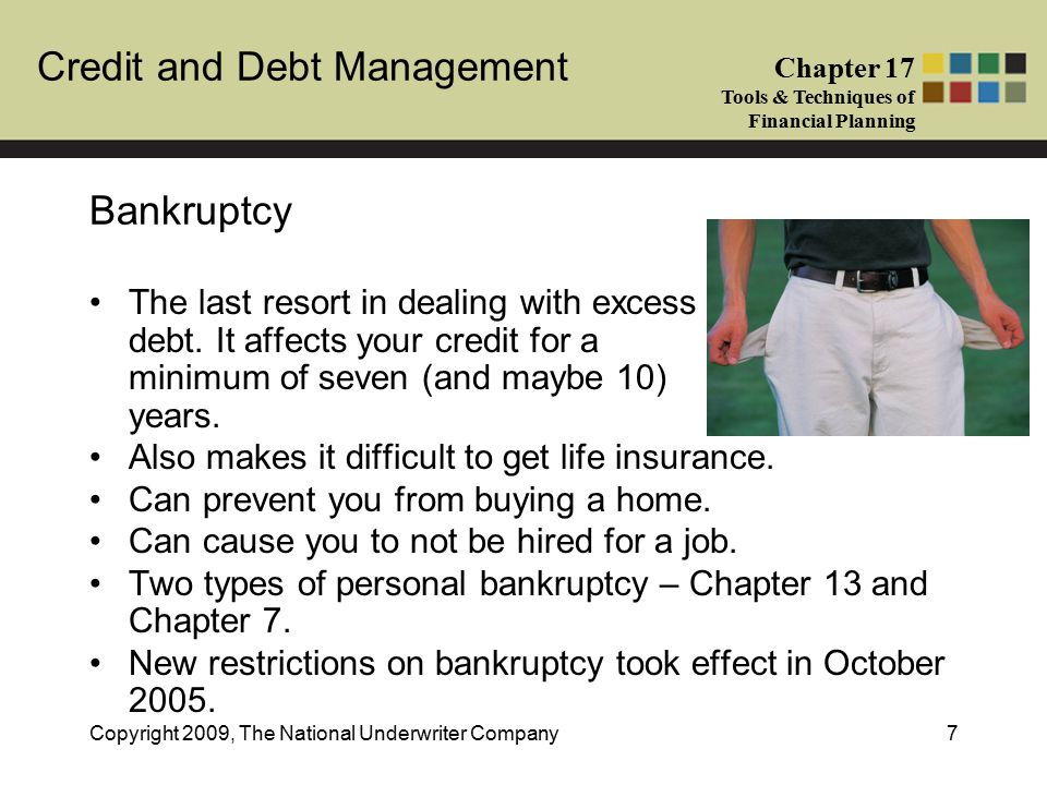 Credit and Debt Management Chapter 17 Tools & Techniques of Financial Planning Copyright 2009, The National Underwriter Company7 Bankruptcy The last resort in dealing with excess debt.