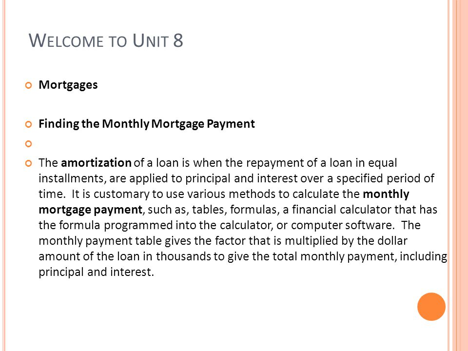 W ELCOME TO U NIT 8 Mortgages Finding the Monthly Mortgage Payment The amortization of a loan is when the repayment of a loan in equal installments, are applied to principal and interest over a specified period of time.
