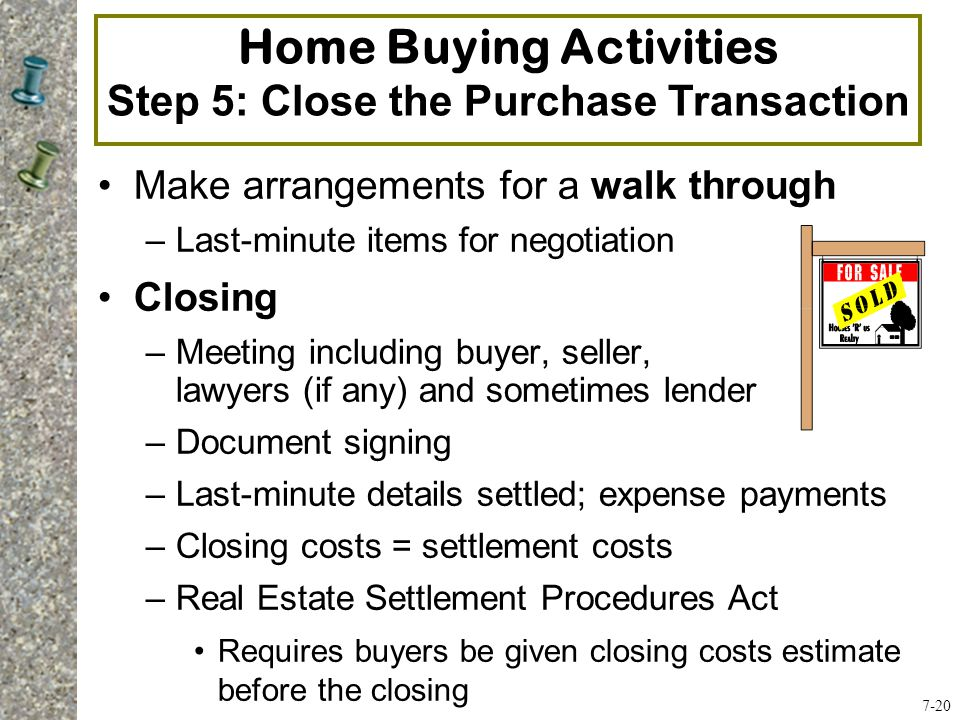 Make arrangements for a walk through –Last-minute items for negotiation Closing –Meeting including buyer, seller, lawyers (if any) and sometimes lender –Document signing –Last-minute details settled; expense payments –Closing costs = settlement costs –Real Estate Settlement Procedures Act Requires buyers be given closing costs estimate before the closing Home Buying Activities Step 5: Close the Purchase Transaction 7-20