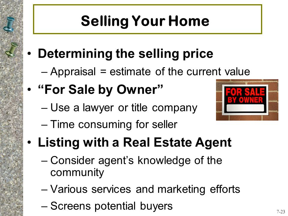 Selling Your Home Determining the selling price –Appraisal = estimate of the current value For Sale by Owner –Use a lawyer or title company –Time consuming for seller Listing with a Real Estate Agent –Consider agent's knowledge of the community –Various services and marketing efforts –Screens potential buyers 7-23