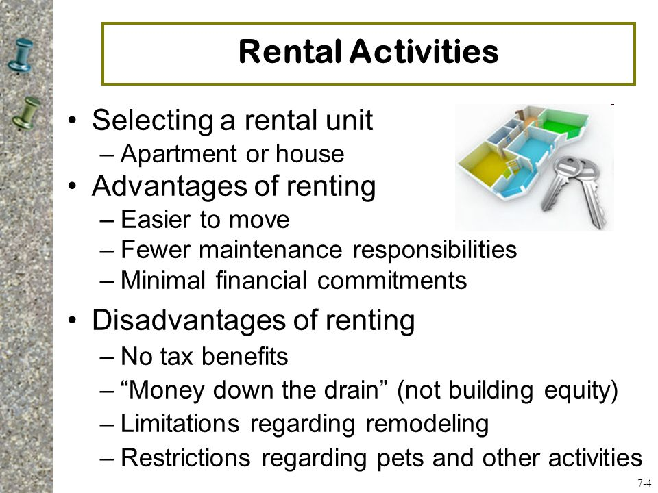 Selecting a rental unit –Apartment or house Advantages of renting –Easier to move –Fewer maintenance responsibilities –Minimal financial commitments Disadvantages of renting –No tax benefits – Money down the drain (not building equity) –Limitations regarding remodeling –Restrictions regarding pets and other activities Rental Activities 7-4