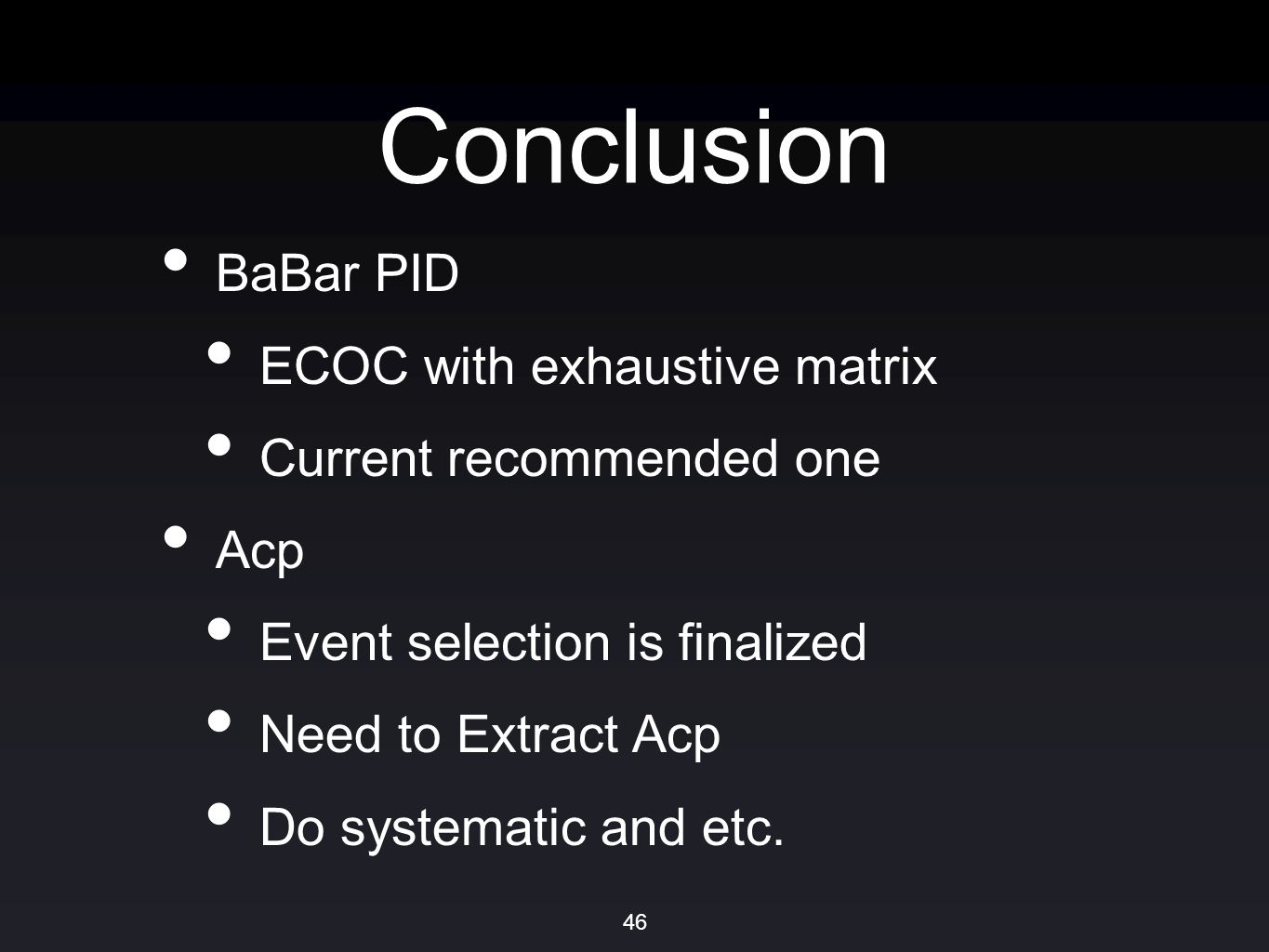 Conclusion BaBar PID ECOC with exhaustive matrix Current recommended one Acp Event selection is finalized Need to Extract Acp Do systematic and etc.