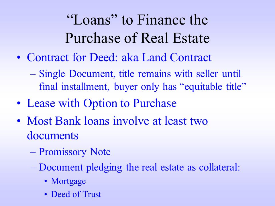 Loans to Finance the Purchase of Real Estate Contract for Deed: aka Land Contract –Single Document, title remains with seller until final installment, buyer only has equitable title Lease with Option to Purchase Most Bank loans involve at least two documents –Promissory Note –Document pledging the real estate as collateral: Mortgage Deed of Trust