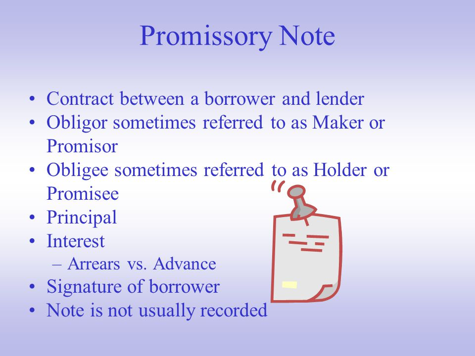 Promissory Note Contract between a borrower and lender Obligor sometimes referred to as Maker or Promisor Obligee sometimes referred to as Holder or Promisee Principal Interest –Arrears vs.