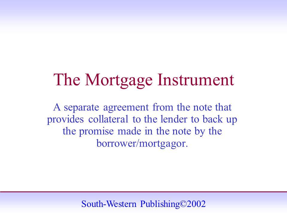 South-Western Publishing©2002 The Mortgage Instrument A separate agreement from the note that provides collateral to the lender to back up the promise made in the note by the borrower/mortgagor.