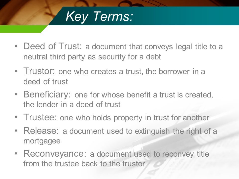 Key Terms: Deed of Trust: a document that conveys legal title to a neutral third party as security for a debt Trustor: one who creates a trust, the borrower in a deed of trust Beneficiary: one for whose benefit a trust is created, the lender in a deed of trust Trustee: one who holds property in trust for another Release: a document used to extinguish the right of a mortgagee Reconveyance: a document used to reconvey title from the trustee back to the trustor