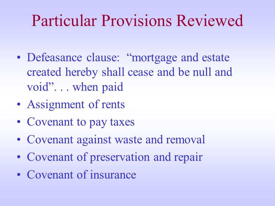Particular Provisions Reviewed Defeasance clause: mortgage and estate created hereby shall cease and be null and void ...