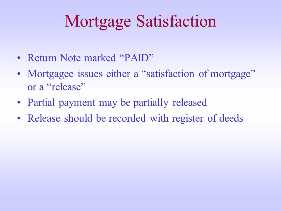 Mortgage Satisfaction Return Note marked PAID Mortgagee issues either a satisfaction of mortgage or a release Partial payment may be partially released Release should be recorded with register of deeds