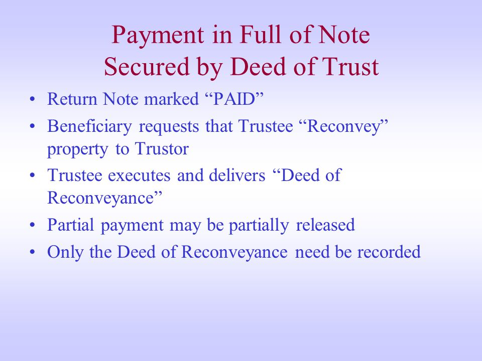Payment in Full of Note Secured by Deed of Trust Return Note marked PAID Beneficiary requests that Trustee Reconvey property to Trustor Trustee executes and delivers Deed of Reconveyance Partial payment may be partially released Only the Deed of Reconveyance need be recorded
