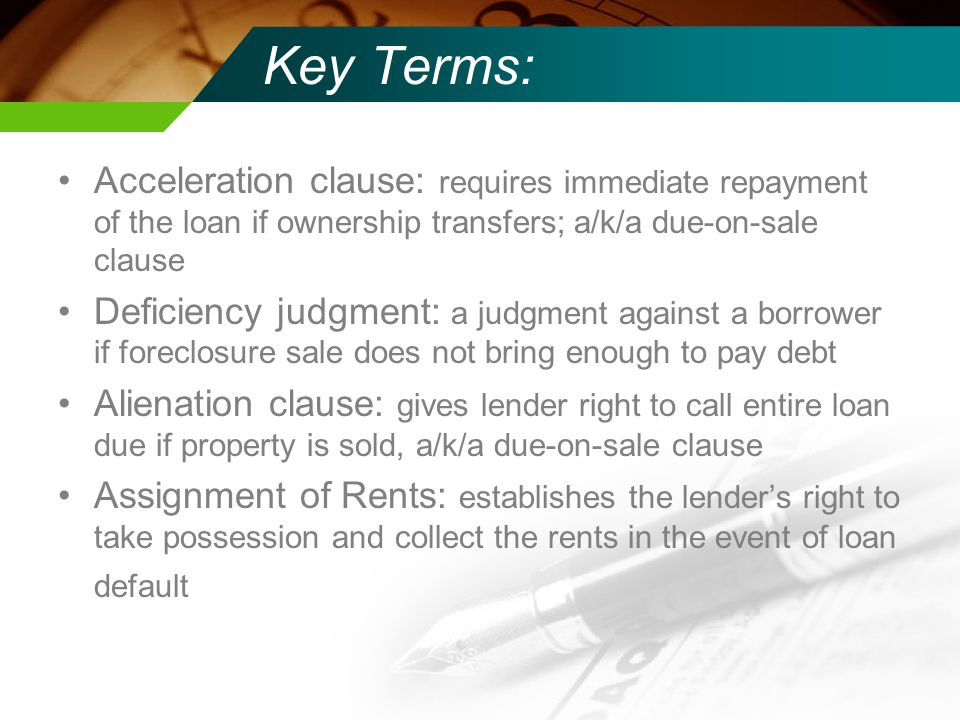 Key Terms: Acceleration clause: requires immediate repayment of the loan if ownership transfers; a/k/a due-on-sale clause Deficiency judgment: a judgment against a borrower if foreclosure sale does not bring enough to pay debt Alienation clause: gives lender right to call entire loan due if property is sold, a/k/a due-on-sale clause Assignment of Rents: establishes the lender's right to take possession and collect the rents in the event of loan default
