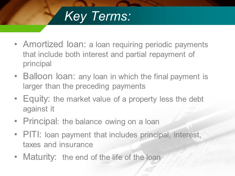 Key Terms: Amortized loan: a loan requiring periodic payments that include both interest and partial repayment of principal Balloon loan: any loan in which the final payment is larger than the preceding payments Equity: the market value of a property less the debt against it Principal : the balance owing on a loan PITI: loan payment that includes principal, interest, taxes and insurance Maturity: the end of the life of the loan