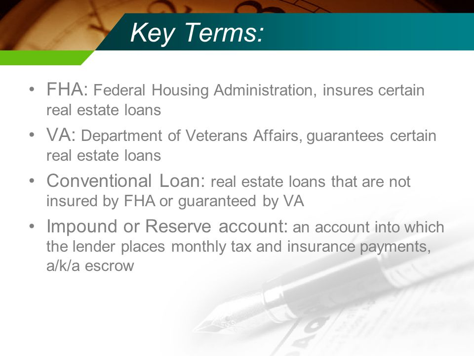 Key Terms: FHA: Federal Housing Administration, insures certain real estate loans VA: Department of Veterans Affairs, guarantees certain real estate loans Conventional Loan: real estate loans that are not insured by FHA or guaranteed by VA Impound or Reserve account: an account into which the lender places monthly tax and insurance payments, a/k/a escrow