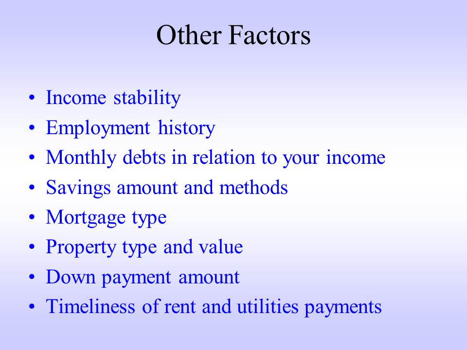 Other Factors Income stability Employment history Monthly debts in relation to your income Savings amount and methods Mortgage type Property type and value Down payment amount Timeliness of rent and utilities payments
