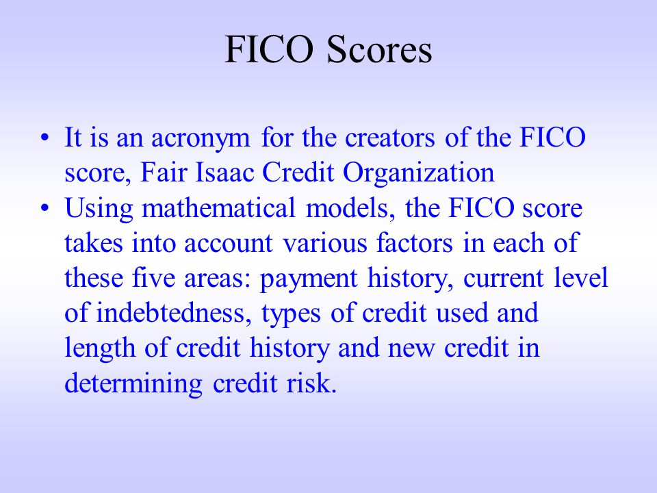 FICO Scores It is an acronym for the creators of the FICO score, Fair Isaac Credit Organization Using mathematical models, the FICO score takes into account various factors in each of these five areas: payment history, current level of indebtedness, types of credit used and length of credit history and new credit in determining credit risk.