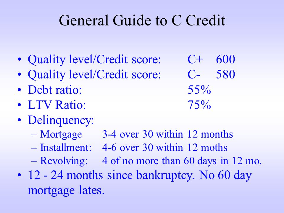 General Guide to C Credit Quality level/Credit score:C+600 Quality level/Credit score:C-580 Debt ratio:55% LTV Ratio:75% Delinquency: –Mortgage3-4 over 30 within 12 months –Installment:4-6 over 30 within 12 moths –Revolving:4 of no more than 60 days in 12 mo.