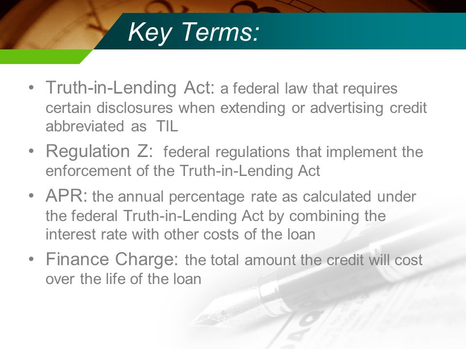 Key Terms: Truth-in-Lending Act: a federal law that requires certain disclosures when extending or advertising credit abbreviated as TIL Regulation Z: federal regulations that implement the enforcement of the Truth-in-Lending Act APR: the annual percentage rate as calculated under the federal Truth-in-Lending Act by combining the interest rate with other costs of the loan Finance Charge: the total amount the credit will cost over the life of the loan