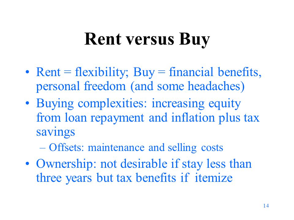 14 Rent versus Buy Rent = flexibility; Buy = financial benefits, personal freedom (and some headaches) Buying complexities: increasing equity from loan repayment and inflation plus tax savings –Offsets: maintenance and selling costs Ownership: not desirable if stay less than three years but tax benefits if itemize