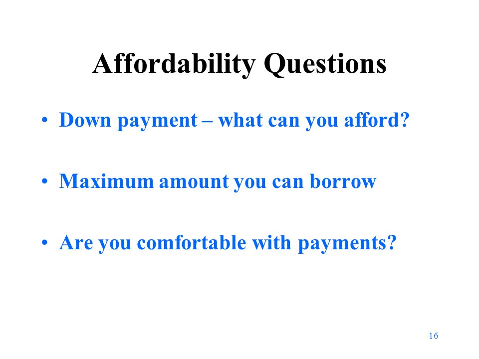 16 Affordability Questions Down payment – what can you afford.