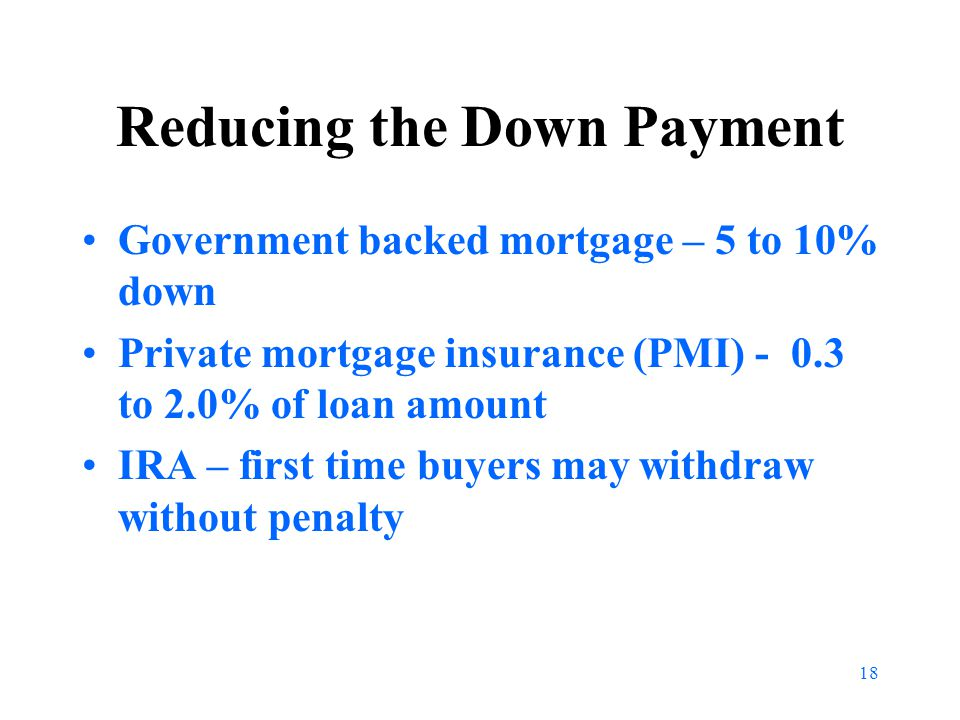 18 Reducing the Down Payment Government backed mortgage – 5 to 10% down Private mortgage insurance (PMI) - 0.3 to 2.0% of loan amount IRA – first time buyers may withdraw without penalty
