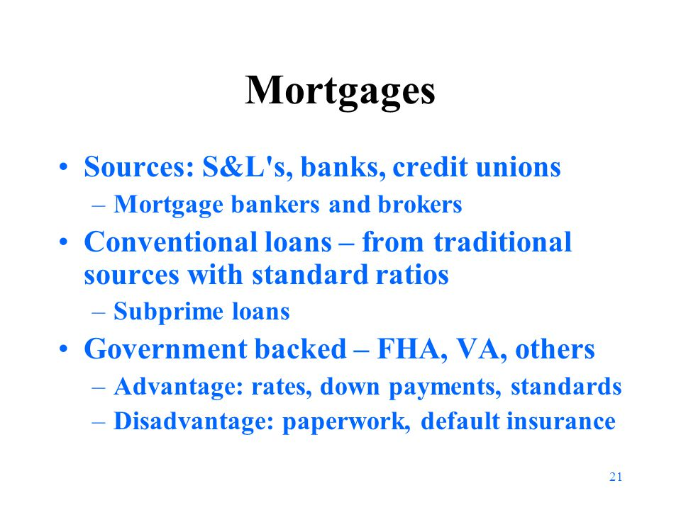 21 Mortgages Sources: S&L s, banks, credit unions –Mortgage bankers and brokers Conventional loans – from traditional sources with standard ratios –Subprime loans Government backed – FHA, VA, others –Advantage: rates, down payments, standards –Disadvantage: paperwork, default insurance