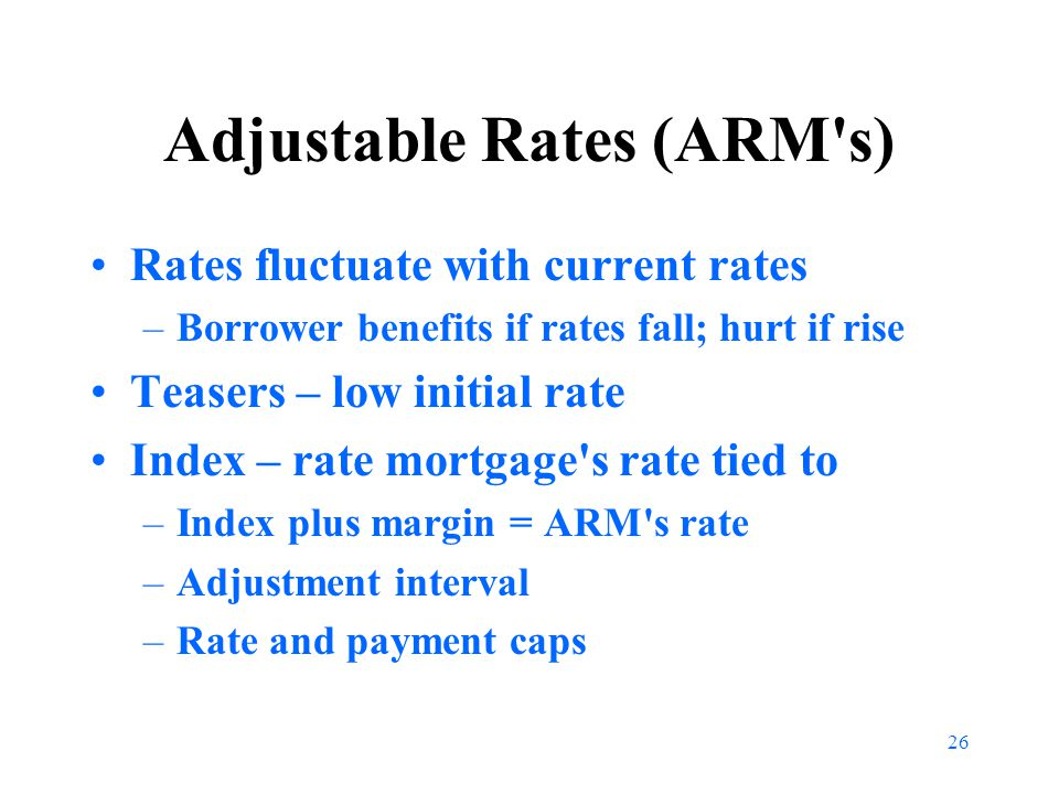 26 Adjustable Rates (ARM s) Rates fluctuate with current rates –Borrower benefits if rates fall; hurt if rise Teasers – low initial rate Index – rate mortgage s rate tied to –Index plus margin = ARM s rate –Adjustment interval –Rate and payment caps