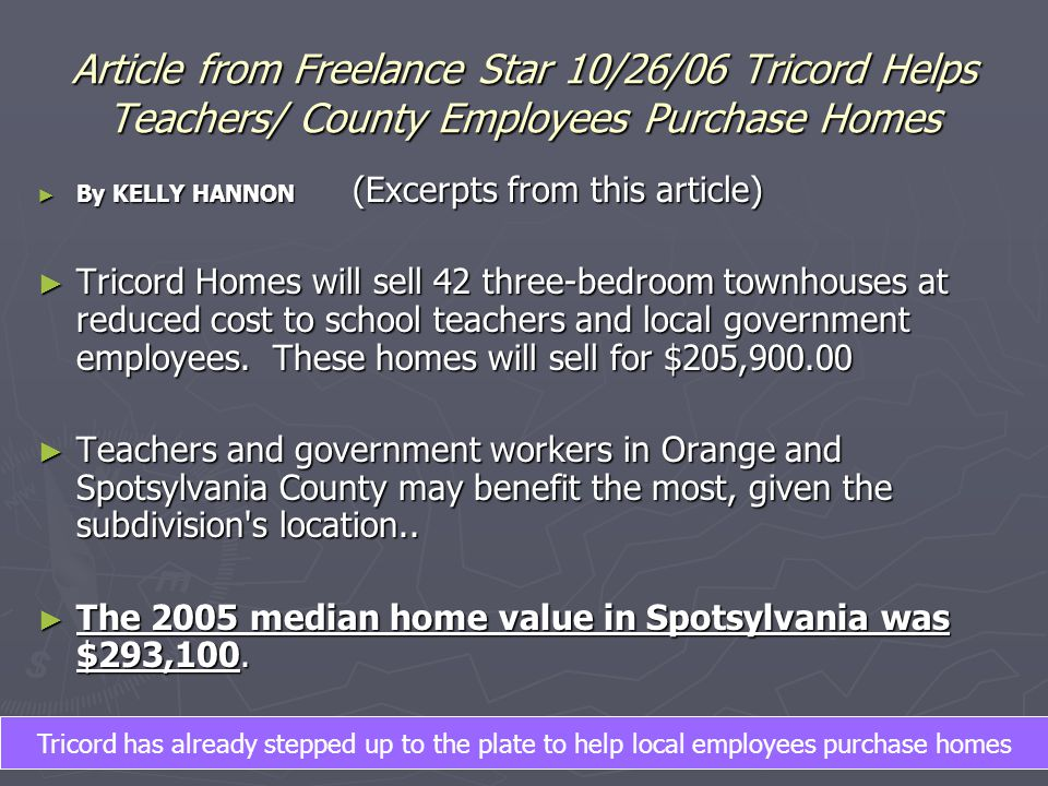 Article from Freelance Star 10/26/06 Tricord Helps Teachers/ County Employees Purchase Homes ► By KELLY HANNON (Excerpts from this article) ► Tricord Homes will sell 42 three-bedroom townhouses at reduced cost to school teachers and local government employees.