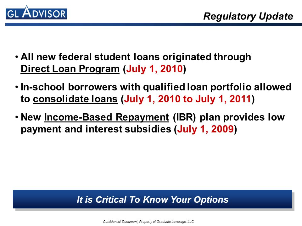 - Confidential Document, Property of Graduate Leverage, LLC - Regulatory Update All new federal student loans originated through Direct Loan Program (July 1, 2010) In-school borrowers with qualified loan portfolio allowed to consolidate loans (July 1, 2010 to July 1, 2011) New Income-Based Repayment (IBR) plan provides low payment and interest subsidies (July 1, 2009) It is Critical To Know Your Options