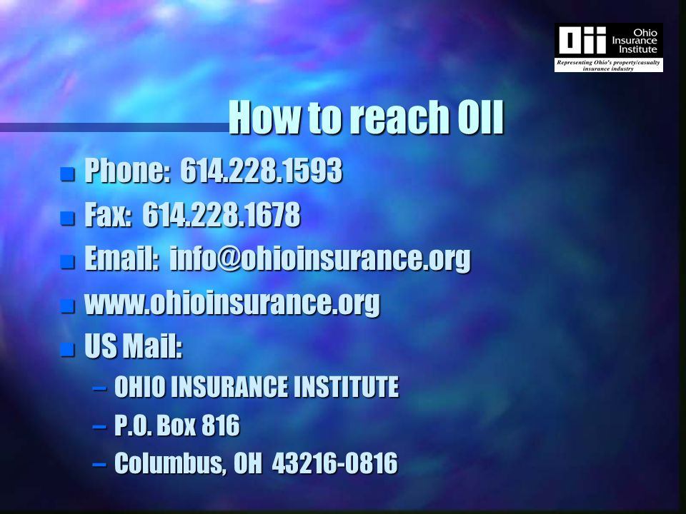How to reach OII n Phone: 614.228.1593 n Fax: 614.228.1678 n Email: info@ohioinsurance.org n www.ohioinsurance.org n US Mail: –OHIO INSURANCE INSTITUTE –P.O.