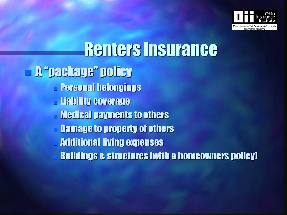 Renters Insurance n A package policy n Personal belongings n Liability coverage n Medical payments to others n Damage to property of others n Additional living expenses n Buildings & structures (with a homeowners policy)