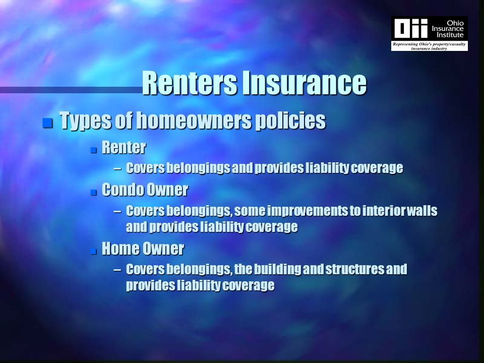 Renters Insurance n Types of homeowners policies n Renter –Covers belongings and provides liability coverage n Condo Owner –Covers belongings, some improvements to interior walls and provides liability coverage n Home Owner –Covers belongings, the building and structures and provides liability coverage