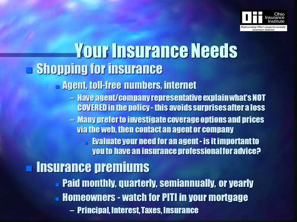Your Insurance Needs n Insurance cost saving tips n Ask about discounts n Good student, more than one car, carrying other types of insurance with the same company n Increase deductibles n Generally, the higher the deductible, the lower the premium n Avoid filing frivolous and/or excessive claims n Comparison shop n Keep property (car and home) well maintained n Use credit wisely and only as needed