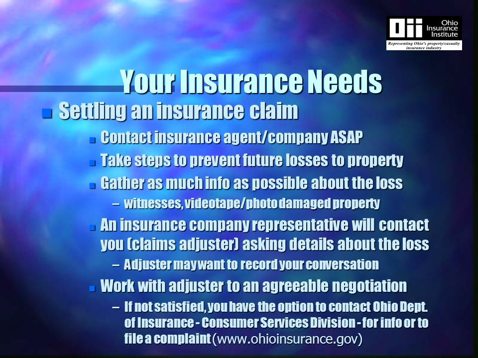 Your Insurance Needs n Settling an insurance claim n Contact insurance agent/company ASAP n Take steps to prevent future losses to property n Gather as much info as possible about the loss –witnesses, videotape/photo damaged property n An insurance company representative will contact you (claims adjuster) asking details about the loss –Adjuster may want to record your conversation n Work with adjuster to an agreeable negotiation –If not satisfied, you have the option to contact Ohio Dept.