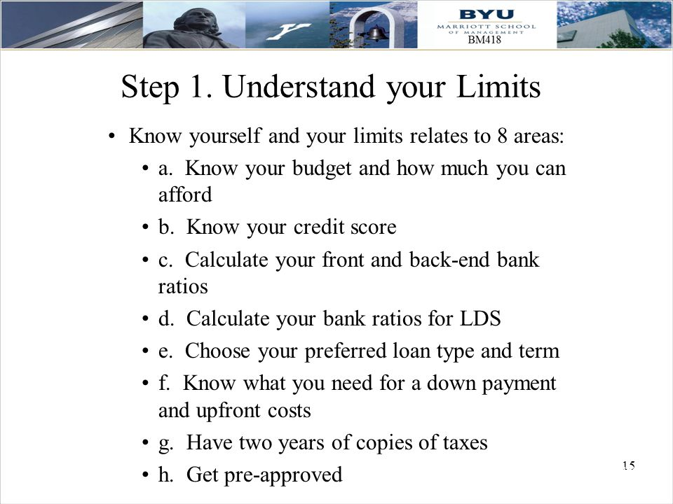 15 Step 1. Understand your Limits Know yourself and your limits relates to 8 areas: a. Know your budget and how much you can afford b. Know your credi