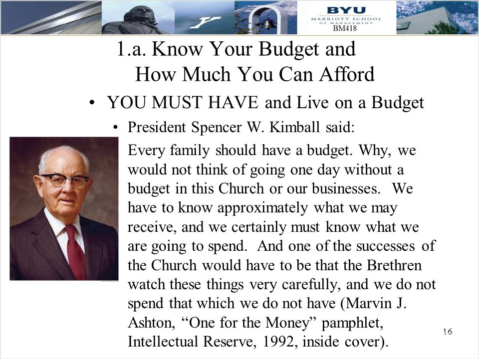 16 1.a. Know Your Budget and How Much You Can Afford YOU MUST HAVE and Live on a Budget President Spencer W. Kimball said: Every family should have a
