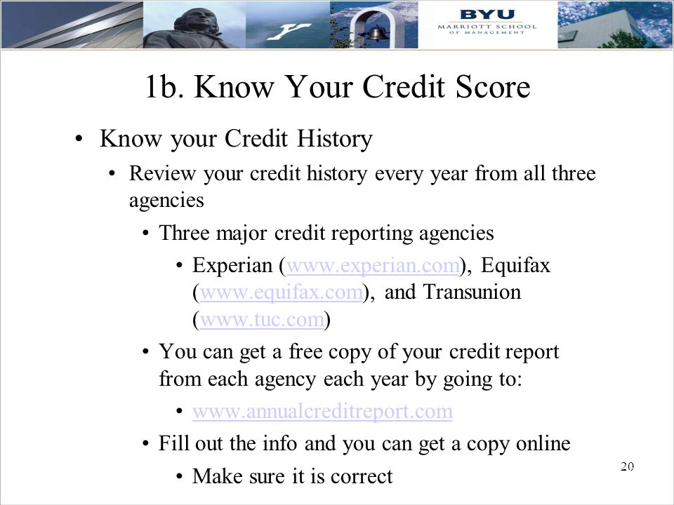 20 1b. Know Your Credit Score Know your Credit History Review your credit history every year from all three agencies Three major credit reporting agen