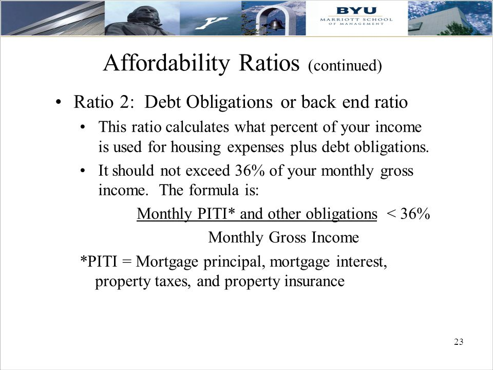23 Affordability Ratios (continued) Ratio 2: Debt Obligations or back end ratio This ratio calculates what percent of your income is used for housing