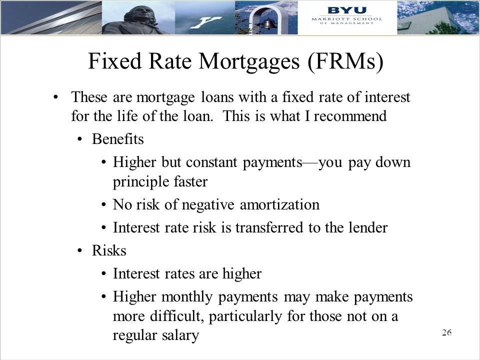 26 Fixed Rate Mortgages (FRMs) These are mortgage loans with a fixed rate of interest for the life of the loan. This is what I recommend Benefits High