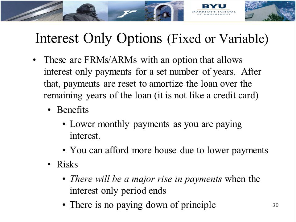 30 Interest Only Options (Fixed or Variable) These are FRMs/ARMs with an option that allows interest only payments for a set number of years. After th