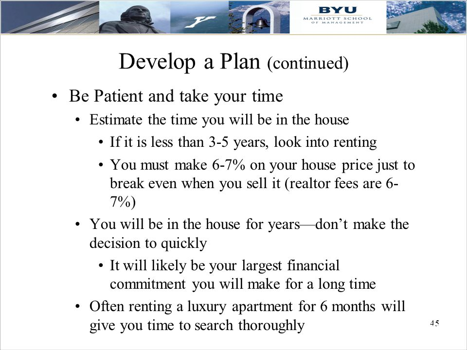 45 Develop a Plan (continued) Be Patient and take your time Estimate the time you will be in the house If it is less than 3-5 years, look into renting You must make 6-7% on your house price just to break even when you sell it (realtor fees are 6- 7%) You will be in the house for years—don't make the decision to quickly It will likely be your largest financial commitment you will make for a long time Often renting a luxury apartment for 6 months will give you time to search thoroughly