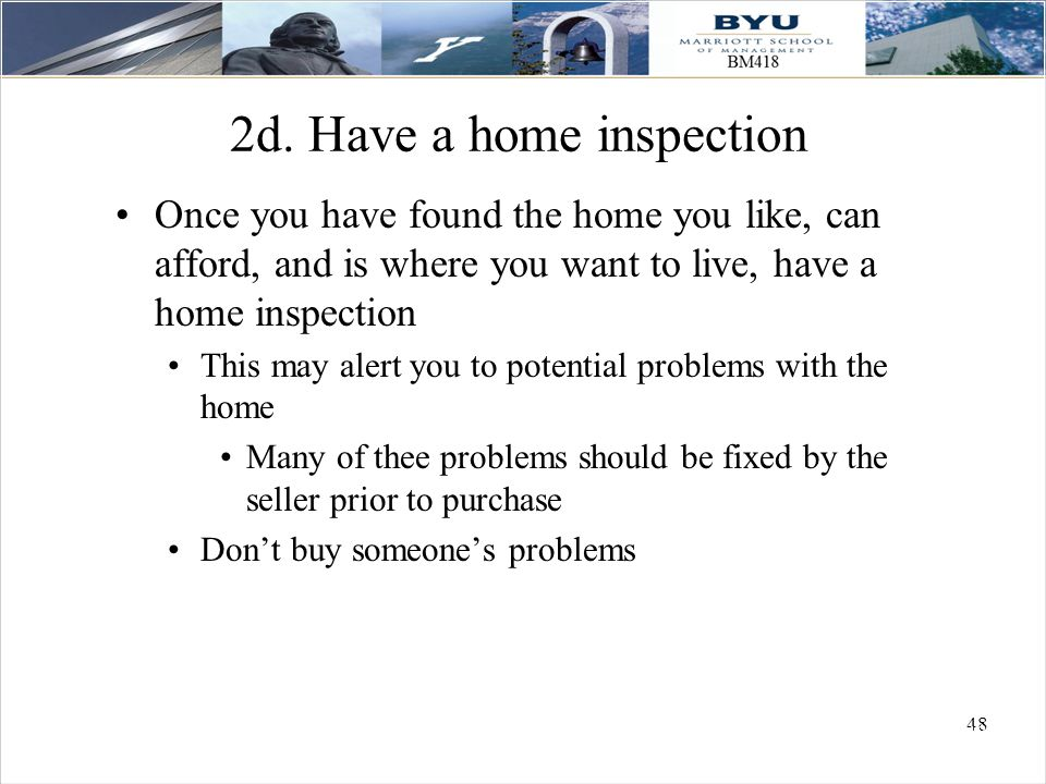 48 2d. Have a home inspection Once you have found the home you like, can afford, and is where you want to live, have a home inspection This may alert