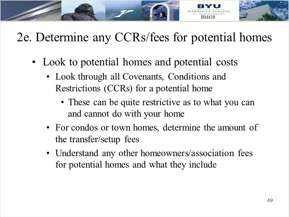 49 2e. Determine any CCRs/fees for potential homes Look to potential homes and potential costs Look through all Covenants, Conditions and Restrictions