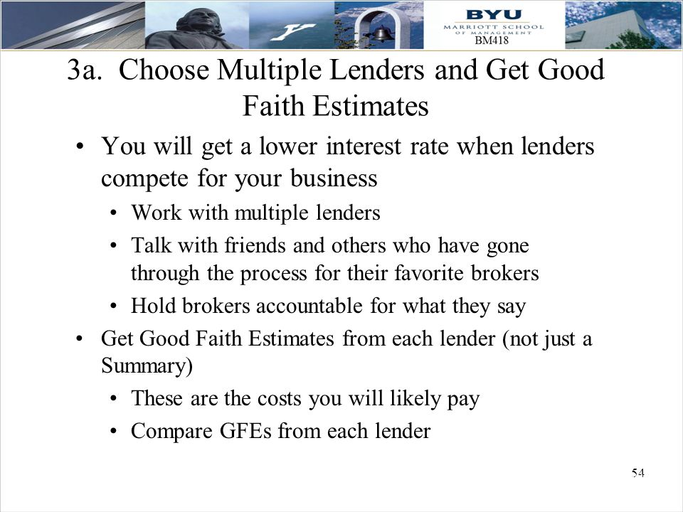 54 3a. Choose Multiple Lenders and Get Good Faith Estimates You will get a lower interest rate when lenders compete for your business Work with multip