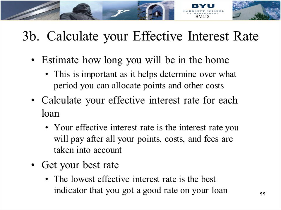 55 3b. Calculate your Effective Interest Rate Estimate how long you will be in the home This is important as it helps determine over what period you c